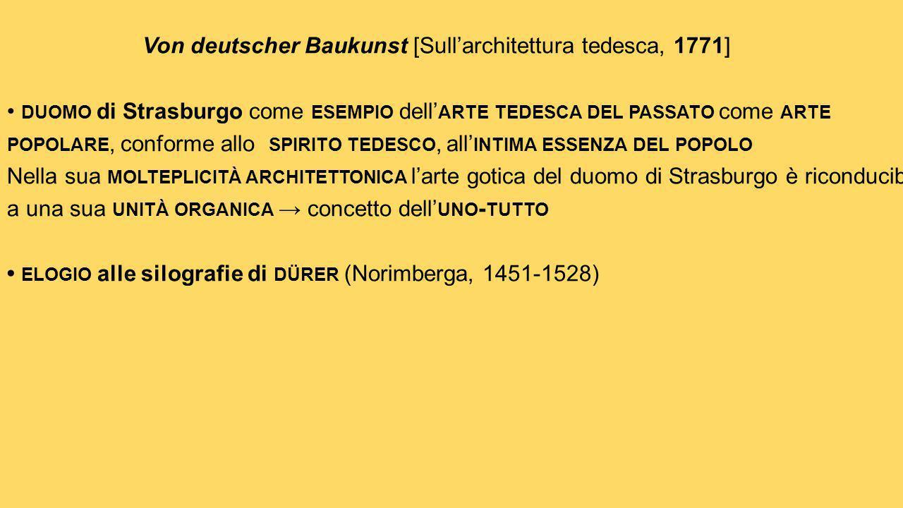Von deutscher Baukunst [Sull'architettura tedesca, 1771] • duomo di Strasburgo come esempio dell'arte tedesca del passato come arte popolare, conforme allo spirito tedesco, all'intima essenza del popolo Nella sua molteplicità architettonica l'arte gotica del duomo di Strasburgo è riconducibile a una sua unità organica → concetto dell'uno-tutto • elogio alle silografie di dürer (Norimberga, 1451-1528)